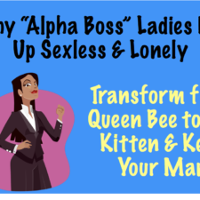 Why the 'Alpha Boss' Ends Up Lonely & Sexless And how to transform from Queen Bee to Sex Kitten